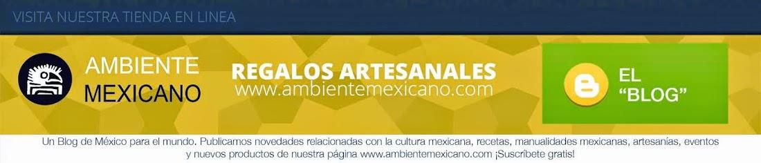 Ambiente Mexicano - Blog --->  www.ambientemexicano.com