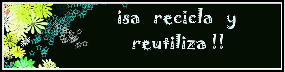 Isa recicla y reutiliza !!!