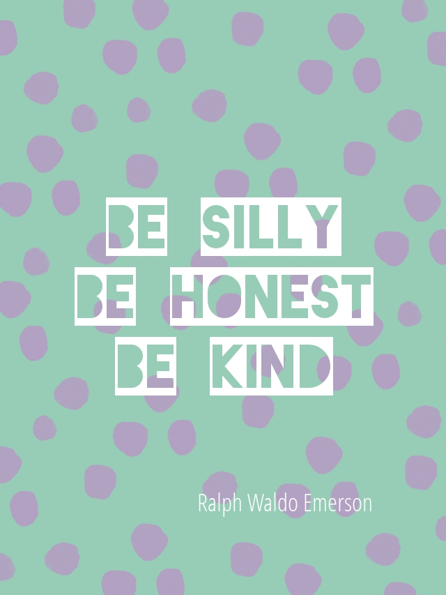 Be Silly. Be Honest. Be Kind. Ralph Waldo Emerson.