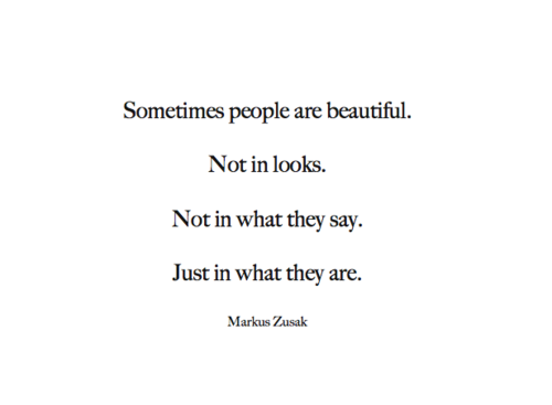 Sometimes People Are Beautiful. Not In Looks. Not In What They Say. Just In What They Are - Markus Zusak