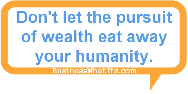 Don't let the pursuit of wealth eat away your humanity.