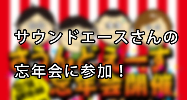 『サウンドエース』さんの忘年会に参加してきた!