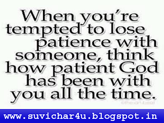 When you're tempted to lose patience with someone think how patient God has been with you all the time.