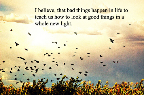 i believe that bad things happen in life to teach us how
