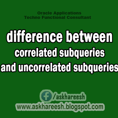 difference between correlated subqueries and uncorrelated subqueries,AskHareesh Blog for OracleApps