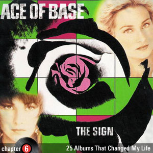 25 Albums That Changed My Life: Chapter 6: Ace of Base - The Sign