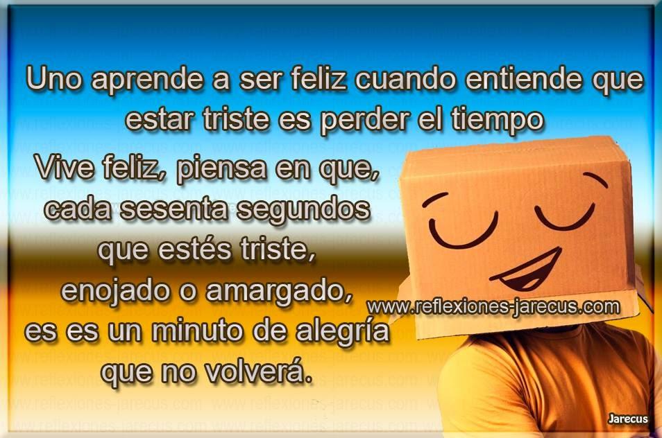 Uno aprende a ser feliz cuando entiende que estar triste es perder el tiempo