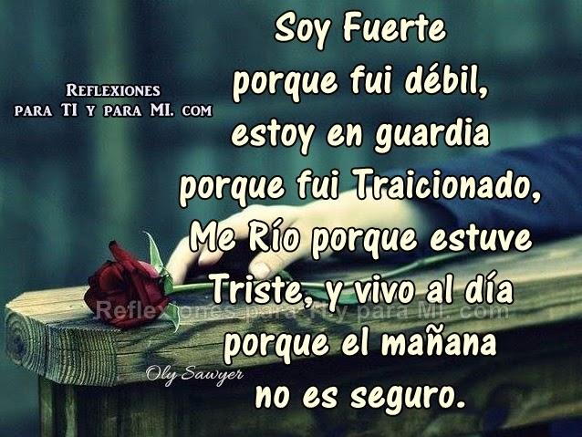Soy Fuerte porque fui débil, estoy en guardia porque fui Traicionado... Me río porque estuve Triste... y vivo al día porque el mañana no es seguro.
