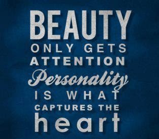 Beauty only gets attention personality is what captures the heart.