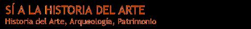 SÍ A LA HISTORIA DEL ARTE                          Historia del Arte, Arqueología, Patrimonio
