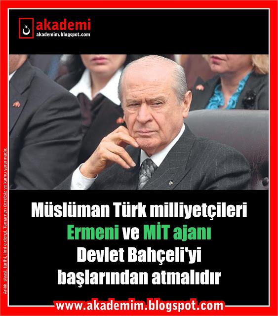 Müslüman Türk milliyetçileri Ermeni ve MİT ajanı Devlet Bahçeli'yi başlarından atmalıdır