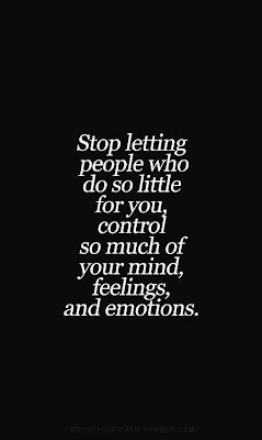 Stop letting people who do so little for you, control so much of your mind, feelings, and emotions.