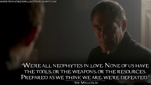 We're all neophytes in love. None of us have the tools, or the weapons, or the resources. Prepared as we think we are, we're defeated.