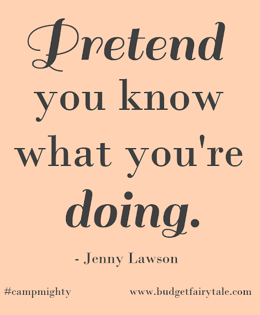 """Pretend you know what you're doing."" - Jenny Lawson."