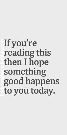 """If you're reading this then I hope something good happens to you today."""
