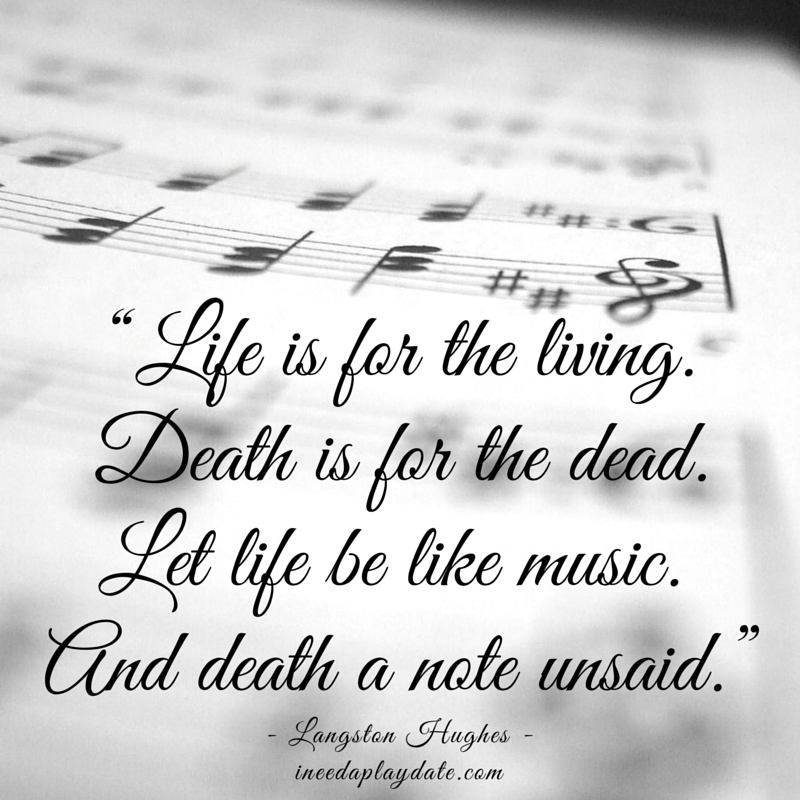 """Life is for the living. Death is for the dead. Let life be like music.  And death a note unsaid."" 