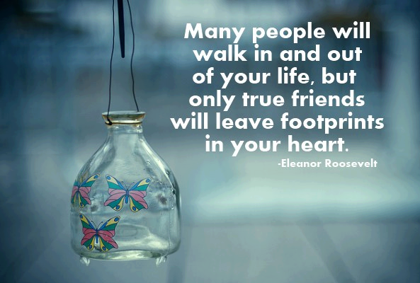 Many people will walk in and out of your life, but only true friends will leave footprints in your heart.