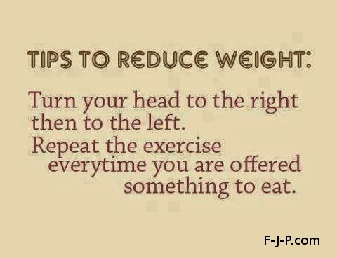 Funny weight reduction loss tip quote - Tips to reduce weight: turn your head to the right, then to the left,  Repeat the exercise every time you are offered something food to eat