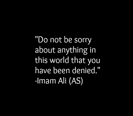 Do not be sorry about anything in this world that you have been denied.