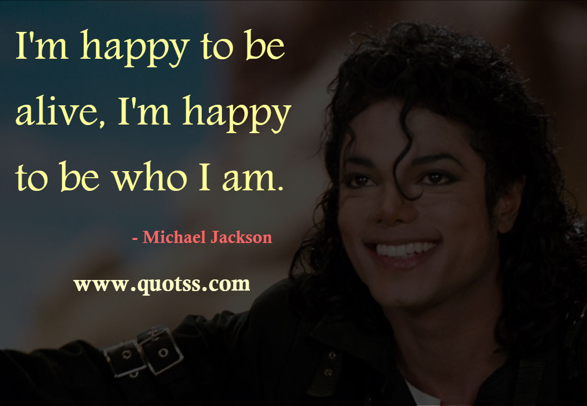 Image Quote on Quotss - I'm happy to be alive, I'm happy to be who I am. by