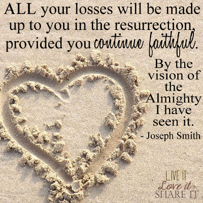 All your losses will be made up to you in the resurrection, provided you continue faithful. By the vision of the Almighty I have seen it. - Joseph Smith