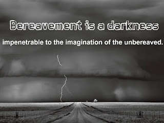 Bereavement is a darkness impenetrable to the imagination of the unbereaved.