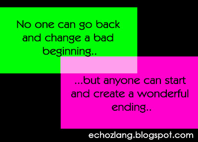 No one can change a bad beginning, but anyone can start and create a wonderful ending.