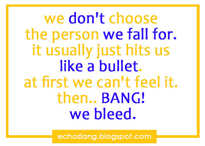 We don't  choose the person we fall for. It usually just hits us like a bullet, at first we can't fell it, then...,, BANG! we bleed.