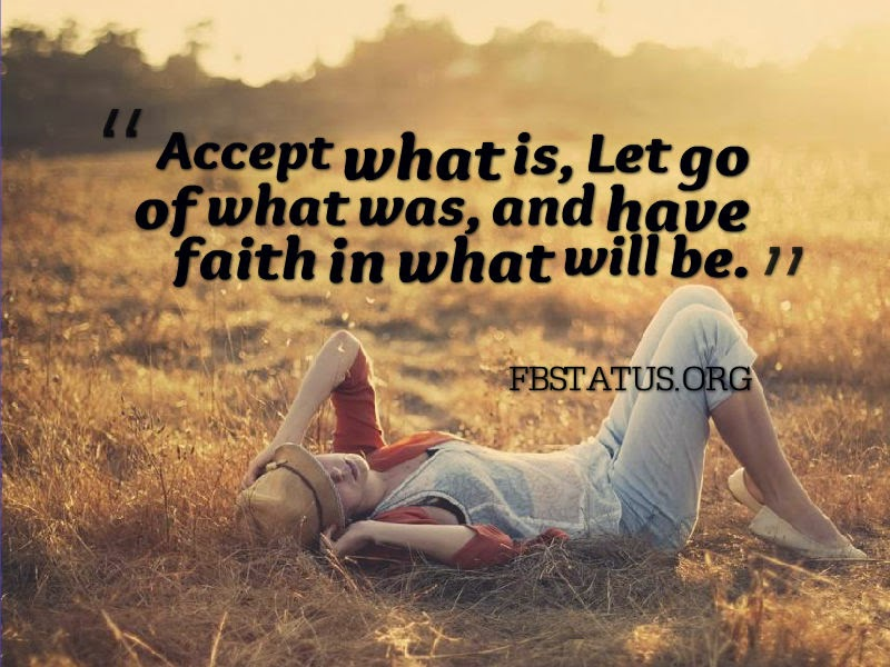 Accept what is, Let go of what was, and have faith in what will be. --Life Status