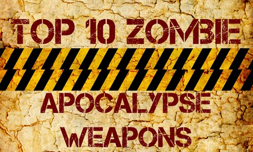 Top 10 zombie apocalypse weapons