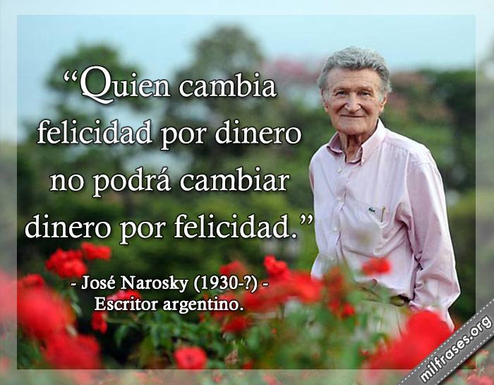 Quien cambia felicidad por dinero no podrá cambiar dinero por felicidad. frases de José Narosky (1930-?) Escritor argentino.