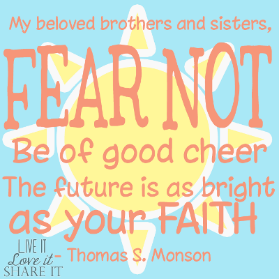 My beloved brothers and sisters, fear not. Be of good cheer. The future is as bright as your faith. - Thomas S. Monson