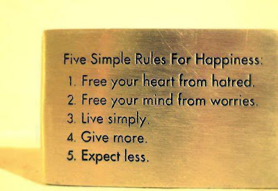 Five simple Rules for Happiness  1. Free your heart from hatred.  2. Free your mind from worries.  3. live simply.  4.Give more.  5. Expect less.