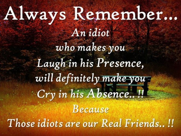 Always Remember?An Idiot who makes you Laugh in his presence, will ...