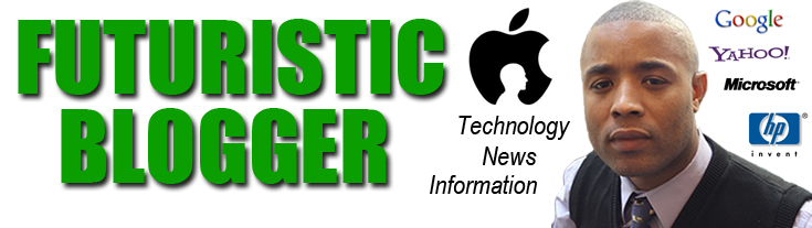 Futuristic Blogger ---Technology News and Information!