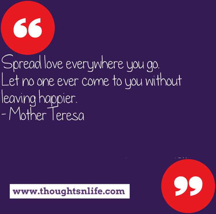 Thoughtsnlife.com : Spread love everywhere you go. Let no one ever come to you without leaving happier. - Mother Teresa