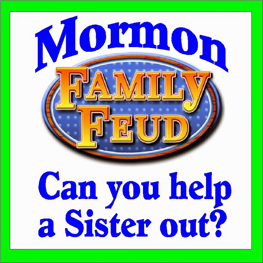 Mormon-Family-Feud-Questionaire. Can you help me out?