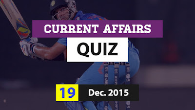 Current Affairs Quiz 19 December 2015