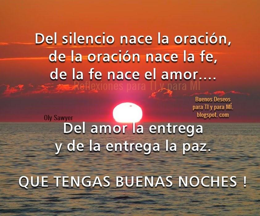 Del silencio nace la oración, de la oración nace la fe, de la fe nace el amor...  Del amor la entrega y de la entrega la paz.  QUE TENGAS BUENAS NOCHES !