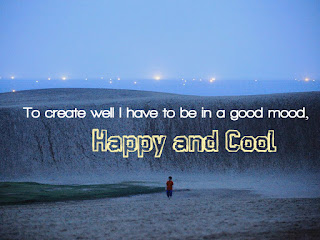 To create well I have to be in a good mood, happy and cool