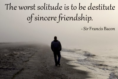 the worst solitude is to be destitute of sincere friendship.