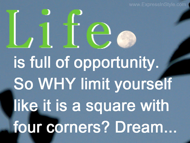 Life is full of opportunity and endless potentials, so why limit yourself and treat life as if its has limited sides, like a square with four corners. Dream and think outside the box.