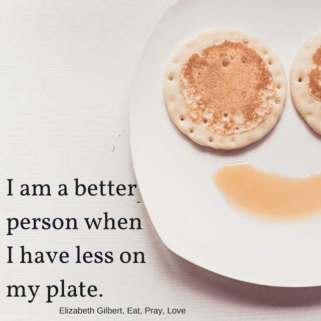 I am a better person when I have less on my plate - Eat, Pray, Love | @mryjhnsn