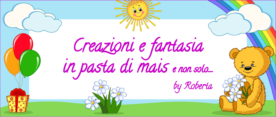 Roberta creazioni e fantasia in pasta di mais e non solo.....