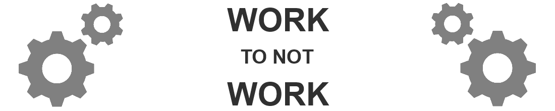 Work To Not Work