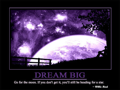 Dream Big  Go for the moon. If you don't get it, you'll still be heading for a star.