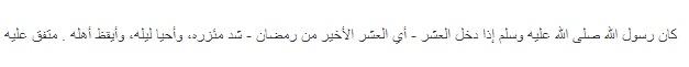 """Adalah Rasulullah shallallahu 'alaihi wa sallam apabila memasuki 10 terakhir Ramadhan, beliau menguatkan ikatan tali sarungnya (yakni meningkat amalan ibadah baginda), menghidupkan malam-malamnya, dan membangunkan isteri-isterinya."""" Muttafaqun 'alaihi."""