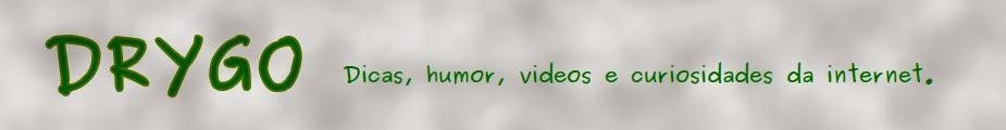 Drygo :: dicas, humor, videos  e curiosidades da internet ::