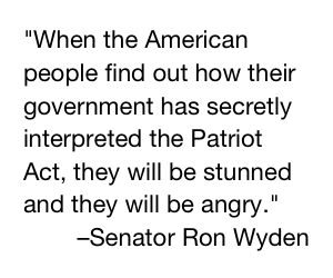 """When the American people find out how their government has secretly interpreted the Patriot Act, they will be stunned and they will be angry."" - Sentaor Ron Wyden"