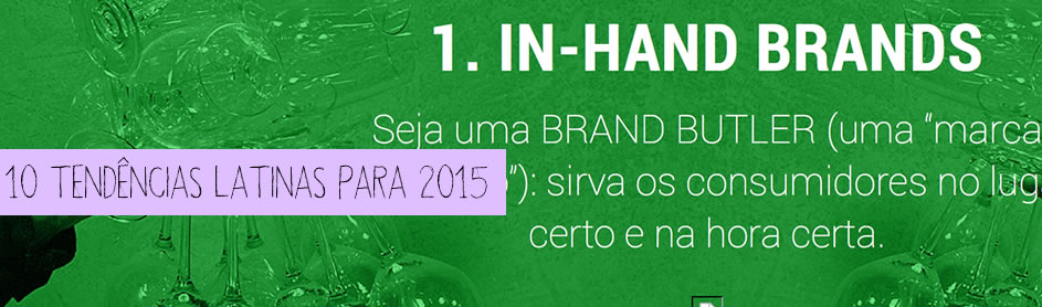 http://trendwatching.com/pt/trends/10-latin-trends-for-2015/?utm_medium=email&utm_campaign=SCB+PT+Dec+2014+10-Latin-Trends&utm_content=SCB+PT+Dec+2014+10-Latin-Trends+Version+B+CID_a49015537bc563a6d3ea3a4ac7c58874&utm_source=Campaign%2520Monitor&utm_term=Read%252010%2520Trends%2520for%25202015%2520now